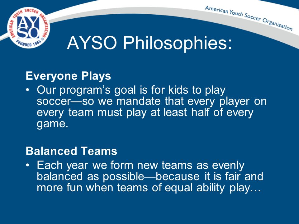 AYSO Philosophies: Everyone Plays Our programs goal is for kids to play soccerso we mandate that every player on every team must play at least half of