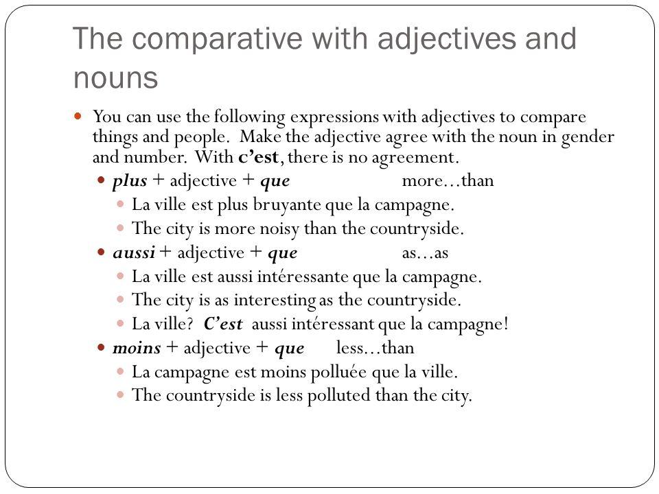 The comparative with adjectives and nouns You can also compare nouns using plus de, moins de and autant de before the noun.