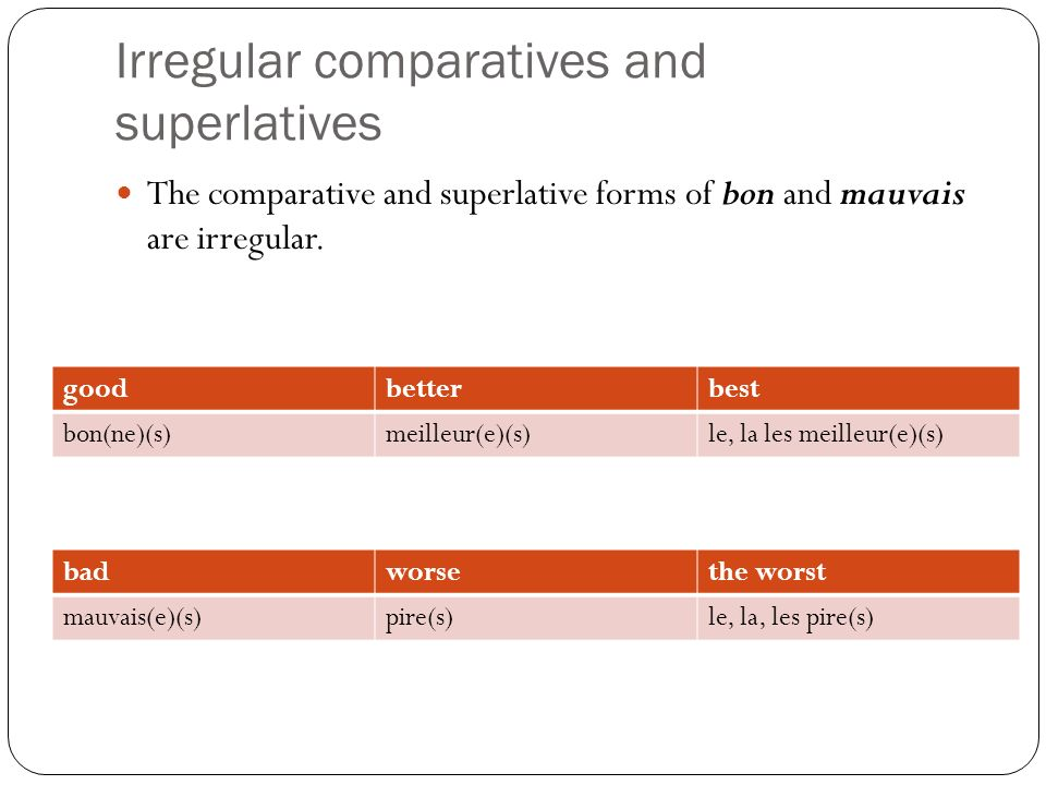 Irregular comparatives and superlatives It is common practice to use moins bon(ne)(s) (LESS GOOD) rather than pire(s) (WORSE).