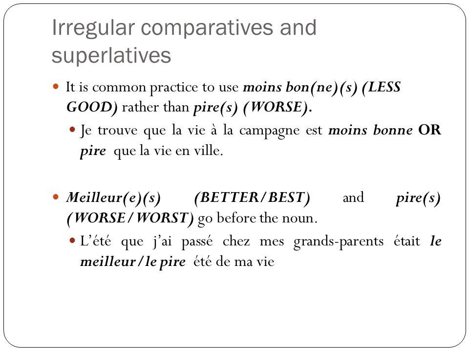 Irregular comparatives and superlatives It is common practice to use moins bon(ne)(s) (LESS GOOD) rather than pire(s) (WORSE). Je trouve que la vie à