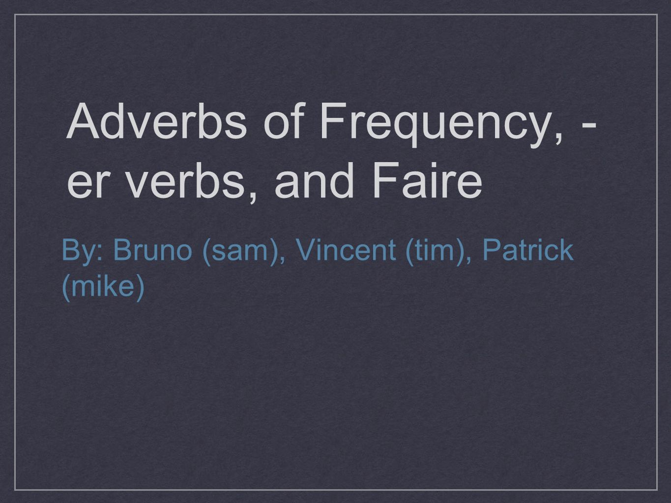 Adverbs of Frequency, - er verbs, and Faire By: Bruno (sam), Vincent (tim), Patrick (mike)