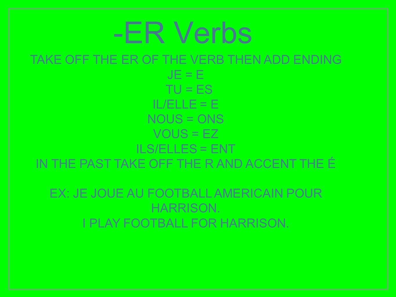-ER Verbs TAKE OFF THE ER OF THE VERB THEN ADD ENDING JE = E TU = ES IL/ELLE = E NOUS = ONS VOUS = EZ ILS/ELLES = ENT IN THE PAST TAKE OFF THE R AND A