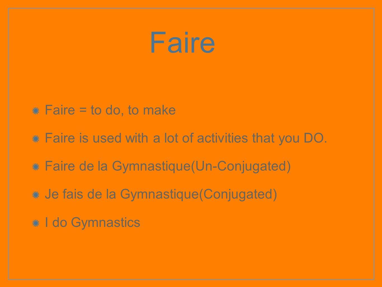 Faire Faire = to do, to make Faire is used with a lot of activities that you DO. Faire de la Gymnastique(Un-Conjugated) Je fais de la Gymnastique(Conj