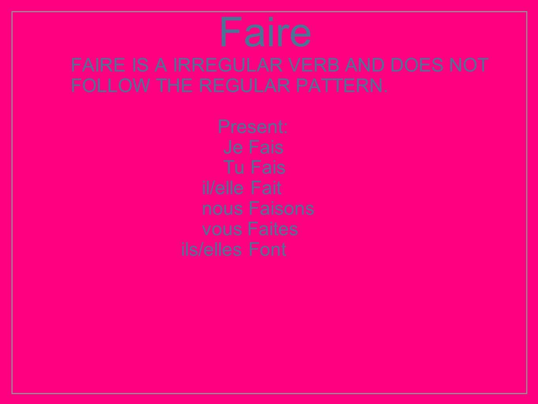Faire FAIRE IS A IRREGULAR VERB AND DOES NOT FOLLOW THE REGULAR PATTERN. Present: Je Fais Tu Fais il/elle Fait nous Faisons vous Faites ils/elles Font