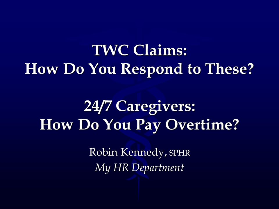 TWC Claims: How Do You Respond to These? 24/7 Caregivers: How Do You Pay Overtime? Robin Kennedy, SPHR My HR Department