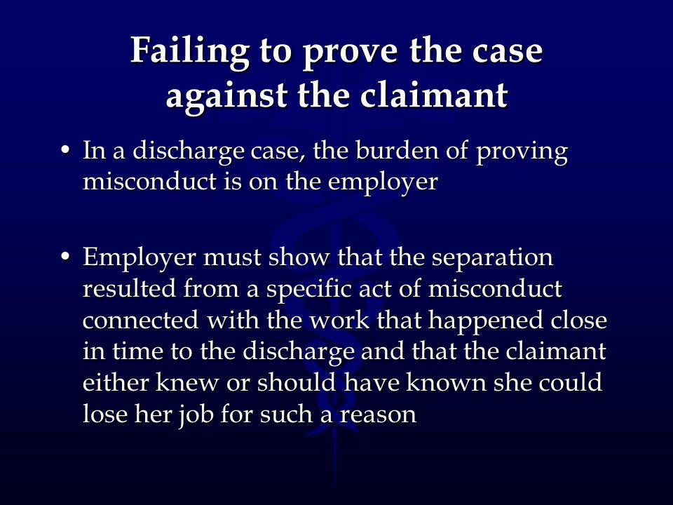 Failing to prove the case against the claimant In a discharge case, the burden of proving misconduct is on the employerIn a discharge case, the burden