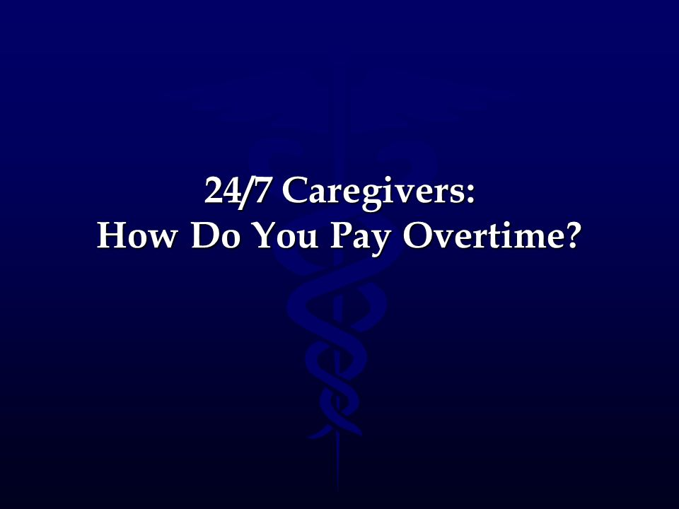 24/7 Caregivers: How Do You Pay Overtime?
