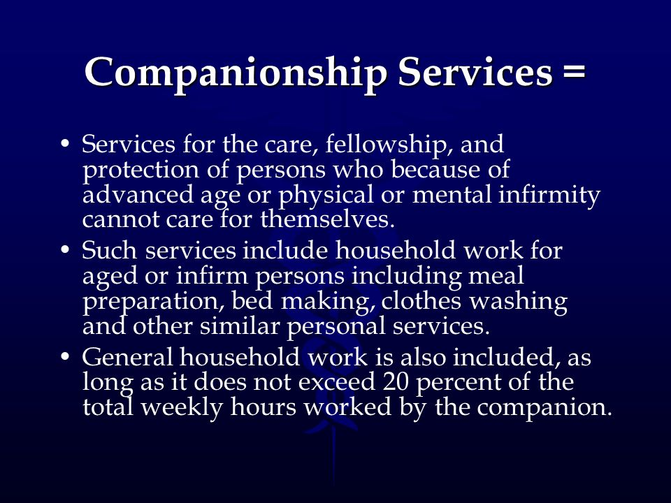 Companionship Services = Services for the care, fellowship, and protection of persons who because of advanced age or physical or mental infirmity cann
