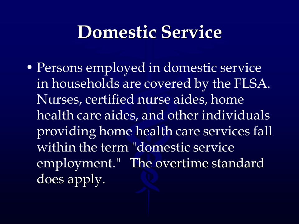 Domestic Service The overtime standard does apply.Persons employed in domestic service in households are covered by the FLSA. Nurses, certified nurse