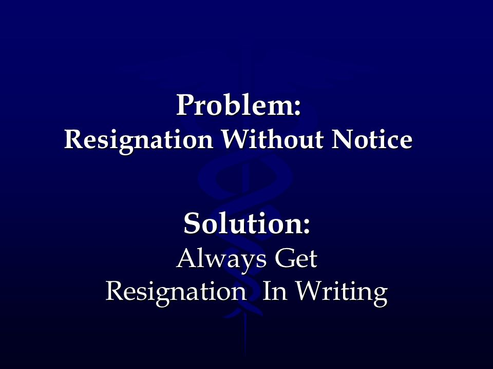 Problem: Resignation Without Notice Solution: Always Get Resignation In Writing