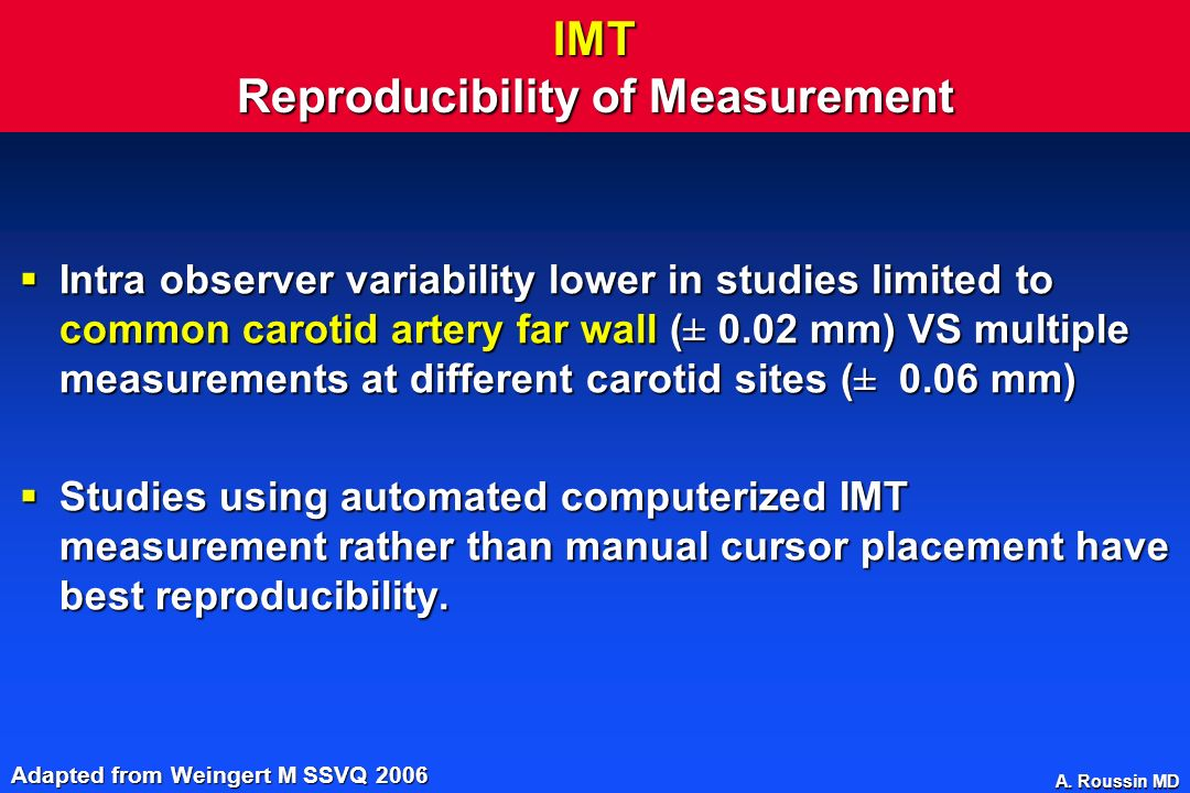 A. Roussin MD IMT Reproducibility of Measurement Intra observer variability lower in studies limited to common carotid artery far wall (± 0.02 mm) VS