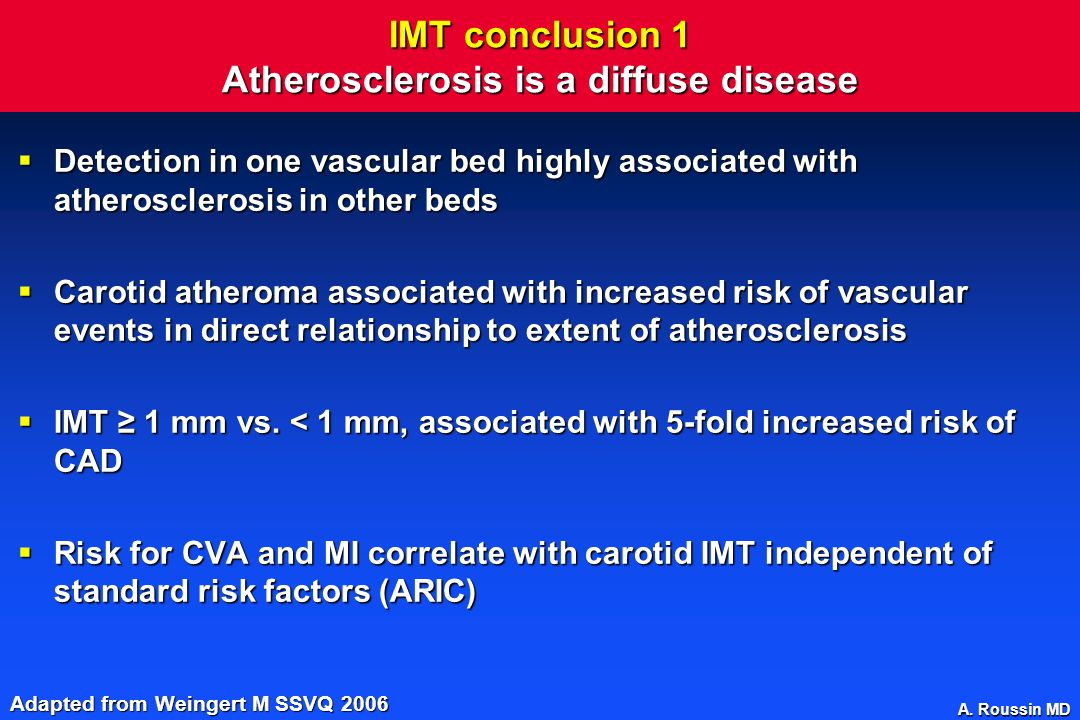 A. Roussin MD IMT conclusion 1 Atherosclerosis is a diffuse disease Detection in one vascular bed highly associated with atherosclerosis in other beds
