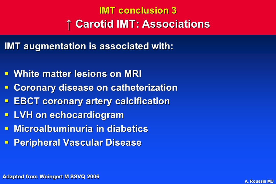 A. Roussin MD IMT conclusion 3 Carotid IMT: Associations IMT augmentation is associated with: White matter lesions on MRI White matter lesions on MRI