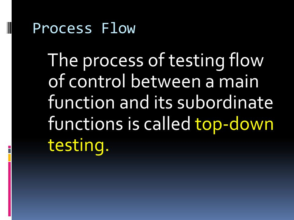 Process Flow The process of testing flow of control between a main function and its subordinate functions is called top-down testing.