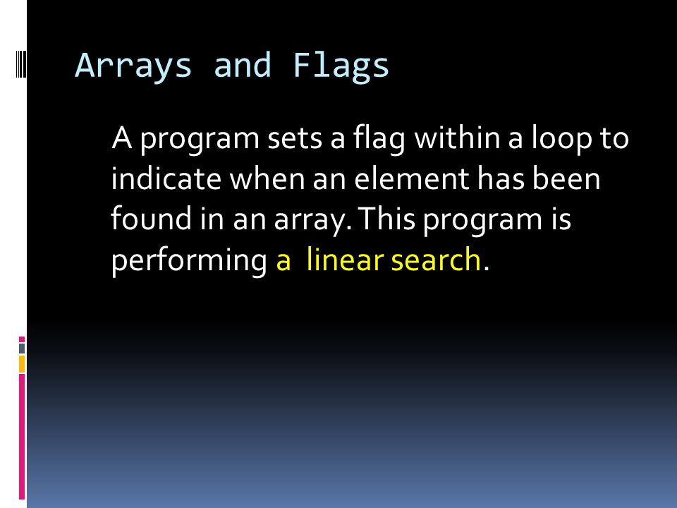 Arrays and Flags A program sets a flag within a loop to indicate when an element has been found in an array. This program is performing a linear searc