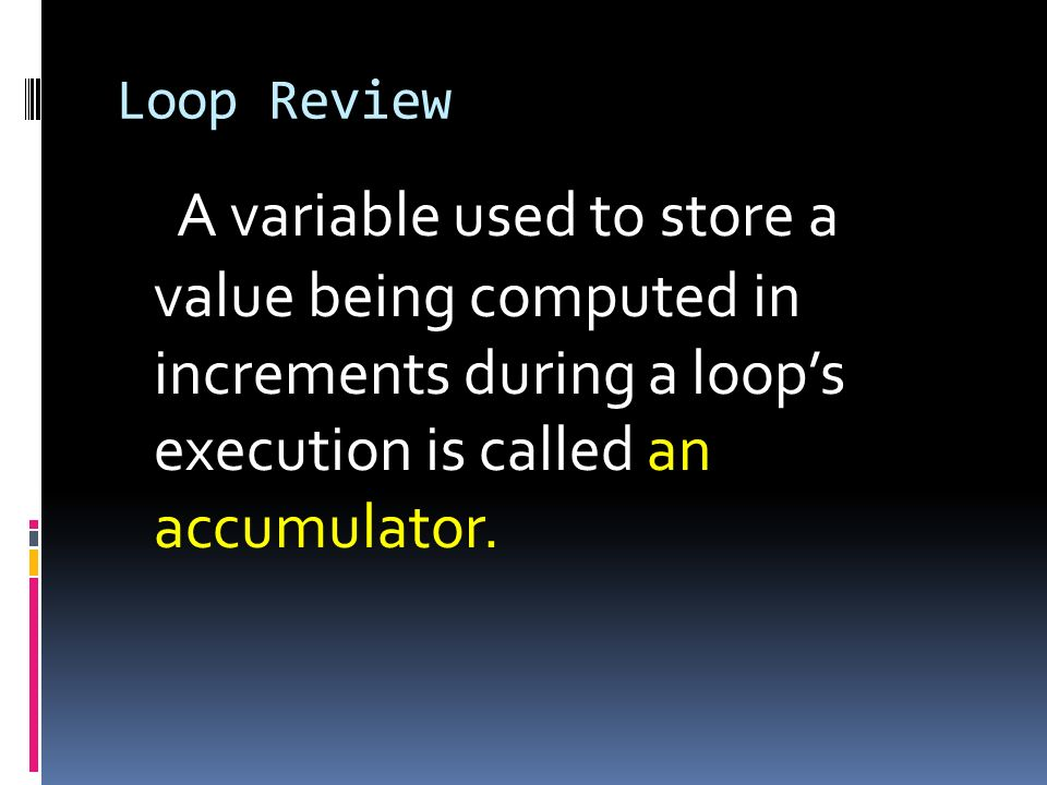 A variable used to store a value being computed in increments during a loops execution is called an accumulator.