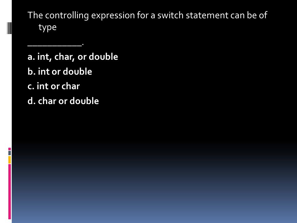 The controlling expression for a switch statement can be of type ___________. a. int, char, or double b. int or double c. int or char d. char or doubl