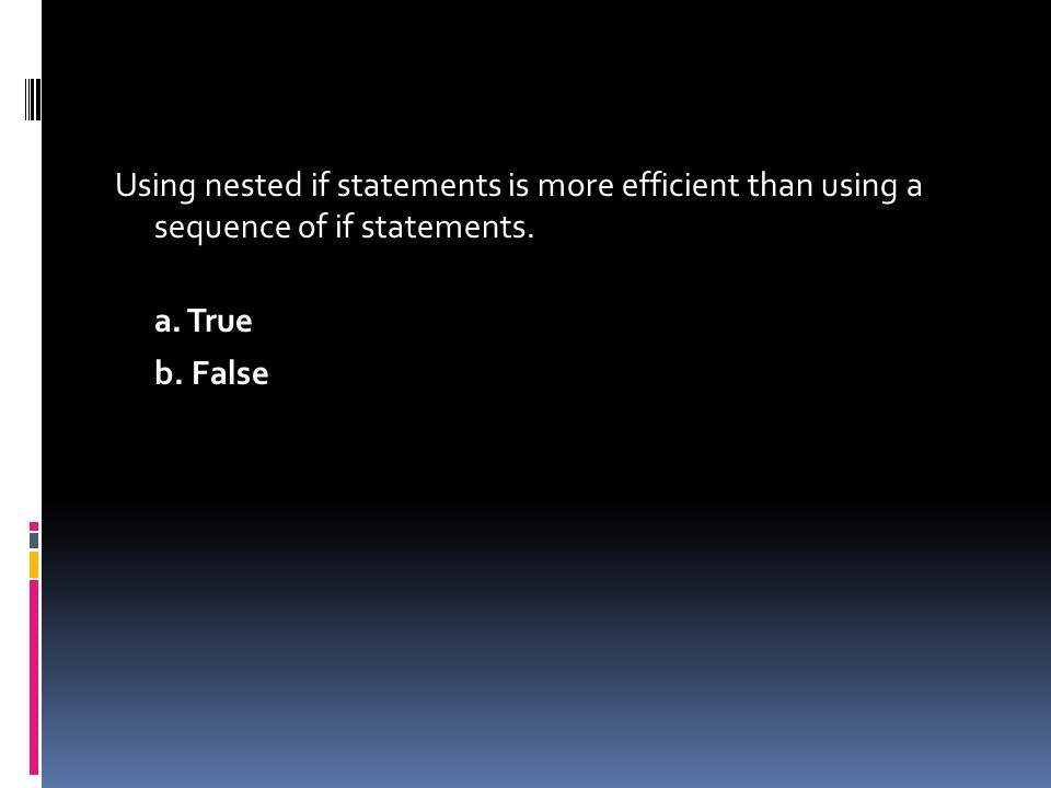 Using nested if statements is more efficient than using a sequence of if statements. a. True b. False