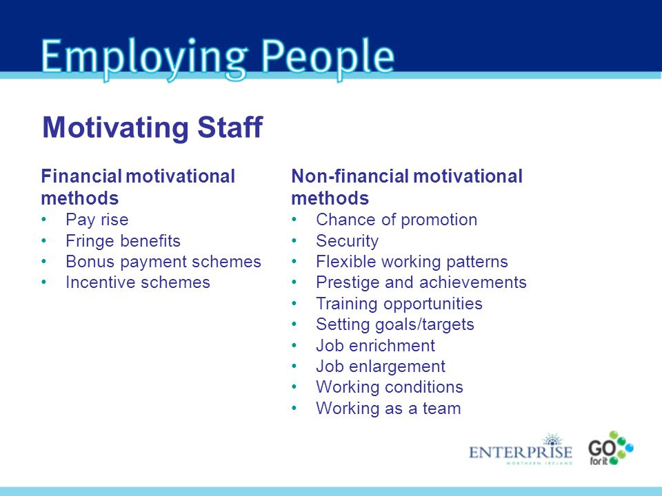 Financial motivational methods Pay rise Fringe benefits Bonus payment schemes Incentive schemes Motivating Staff Non-financial motivational methods Chance of promotion Security Flexible working patterns Prestige and achievements Training opportunities Setting goals/targets Job enrichment Job enlargement Working conditions Working as a team