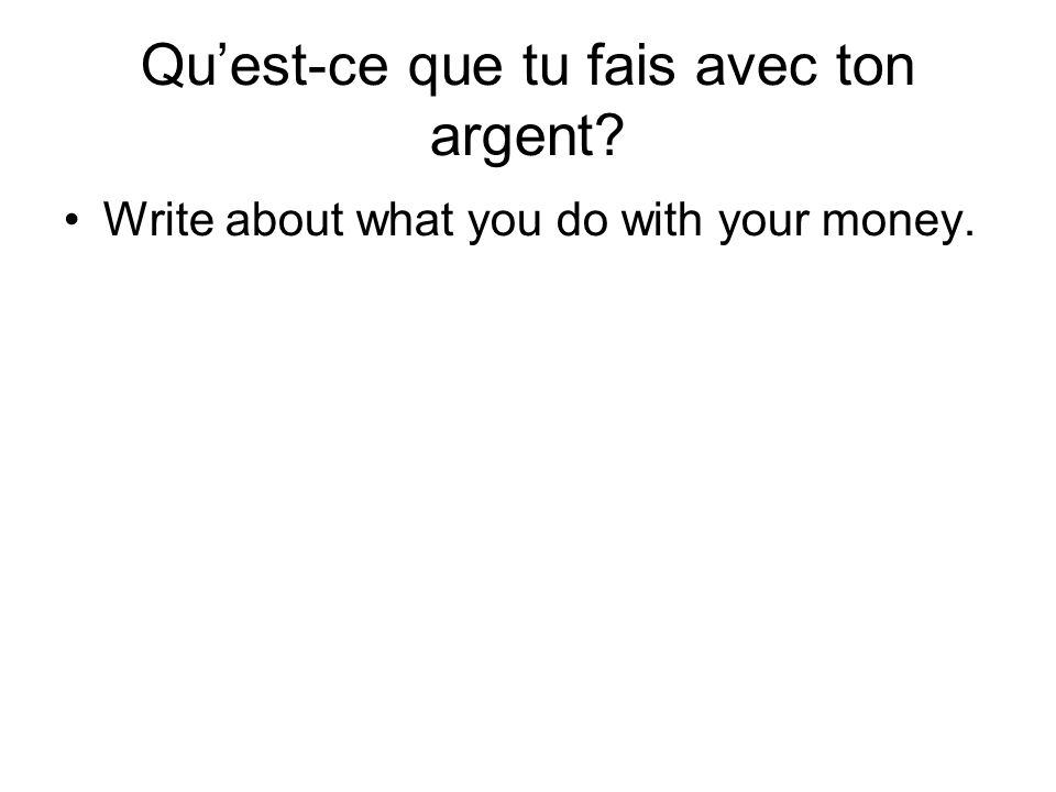 Quest-ce que tu fais avec ton argent Write about what you do with your money.