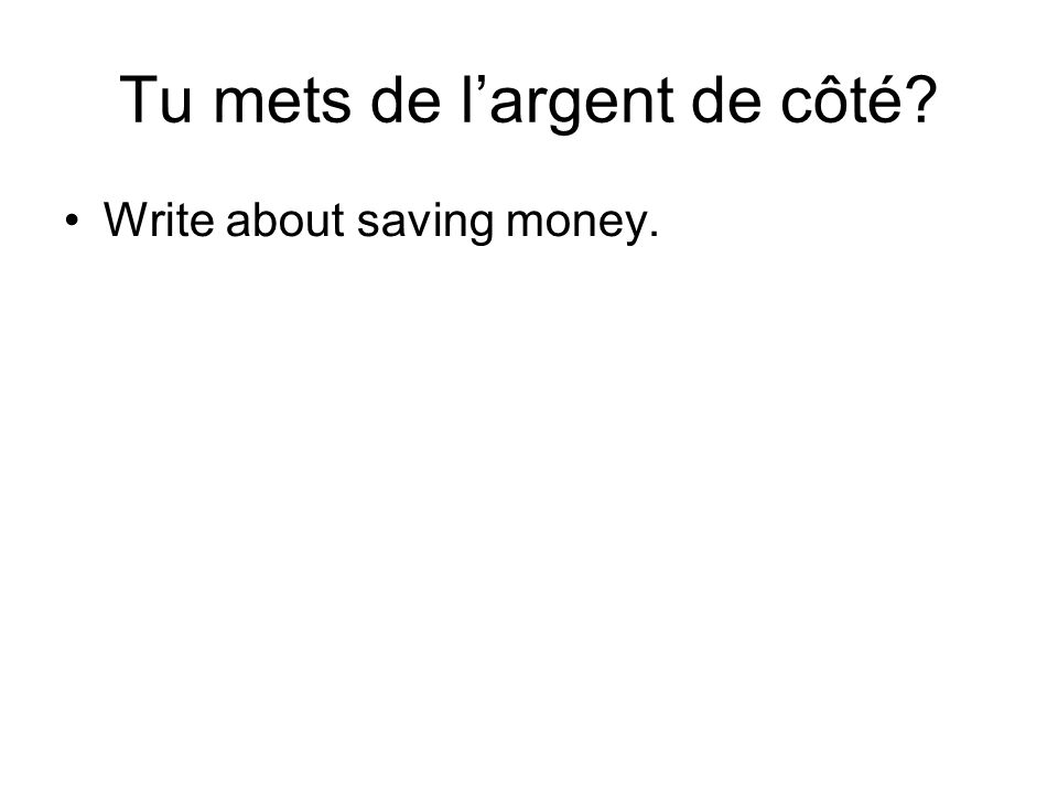 Tu mets de largent de côté Write about saving money.