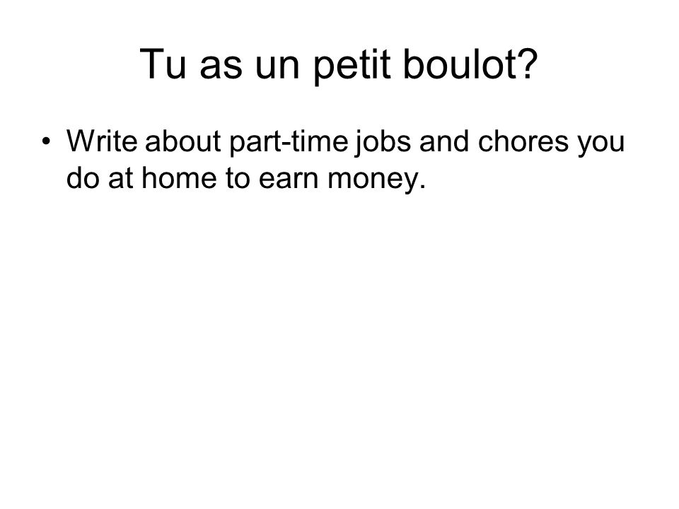 Tu as un petit boulot Write about part-time jobs and chores you do at home to earn money.