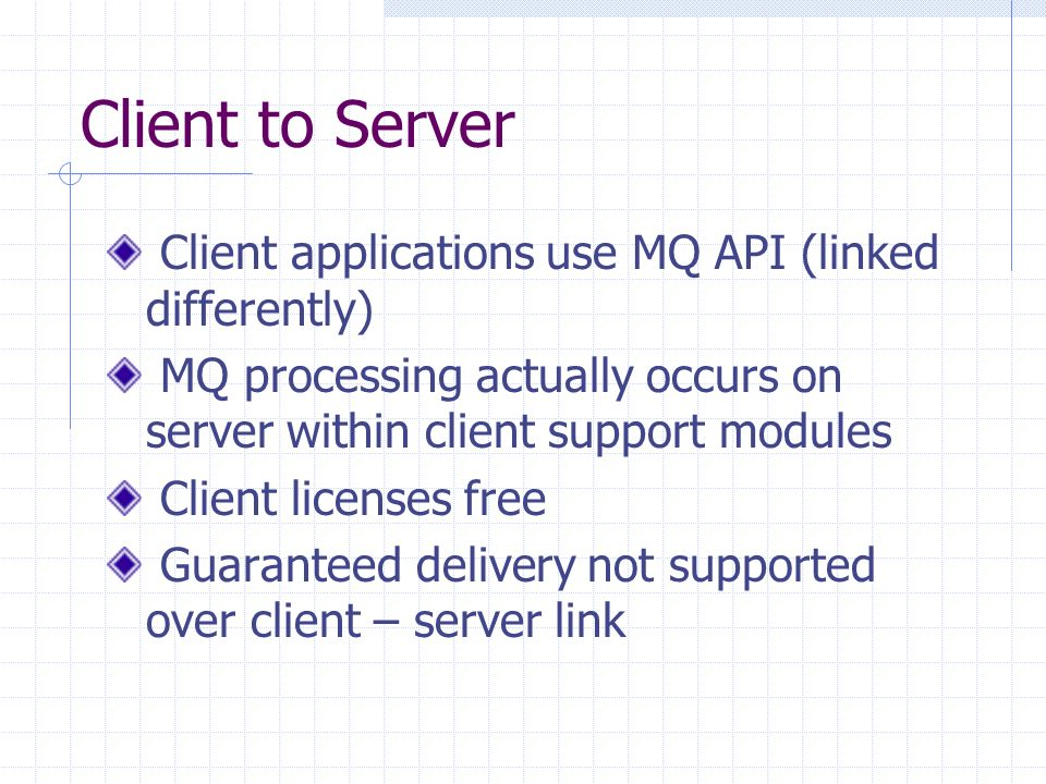 Client to Server Client applications use MQ API (linked differently) MQ processing actually occurs on server within client support modules Client licenses free Guaranteed delivery not supported over client – server link
