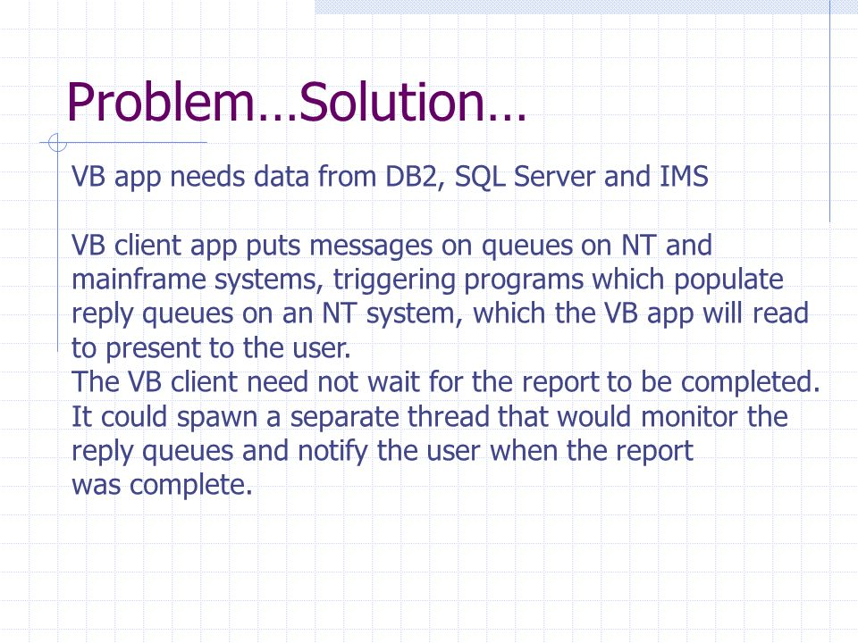 Problem…Solution… VB app needs data from DB2, SQL Server and IMS VB client app puts messages on queues on NT and mainframe systems, triggering programs which populate reply queues on an NT system, which the VB app will read to present to the user.