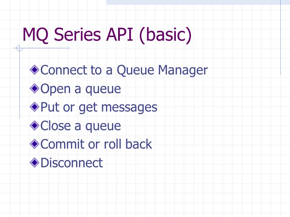 MQ Series API (basic) Connect to a Queue Manager Open a queue Put or get messages Close a queue Commit or roll back Disconnect