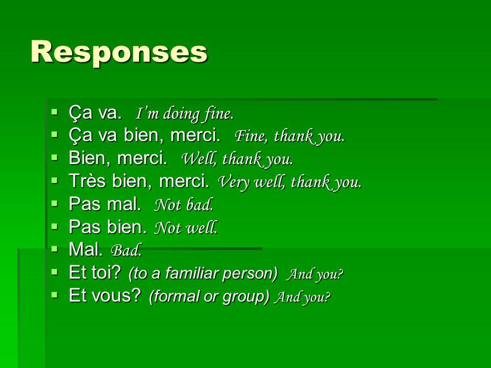 Responses Ça va. Im doing fine. Ça va. Im doing fine. Ça va bien, merci. Fine, thank you. Ça va bien, merci. Fine, thank you. Bien, merci. Well, thank