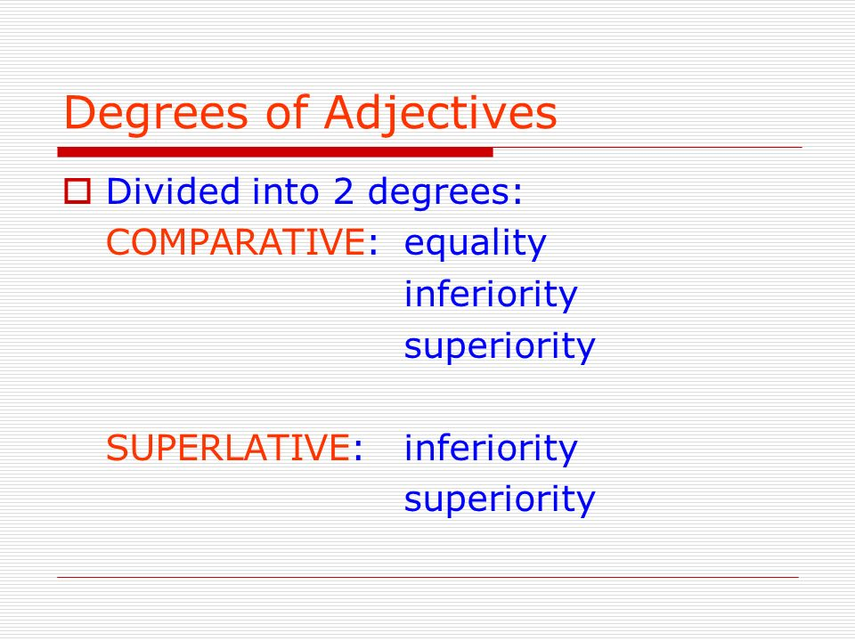 Degrees of Adjectives Divided into 2 degrees: COMPARATIVE: equality inferiority superiority SUPERLATIVE:inferiority superiority