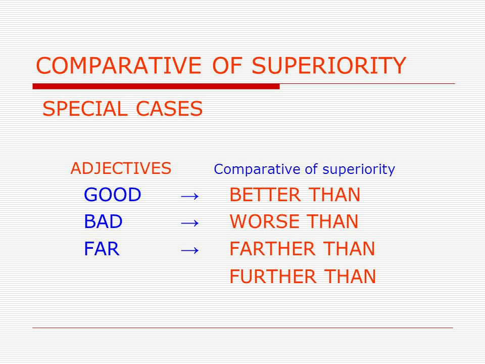 COMPARATIVE OF SUPERIORITY SPECIAL CASES ADJECTIVES Comparative of superiority GOOD BETTER THAN BAD WORSE THAN FAR FARTHER THAN FURTHER THAN