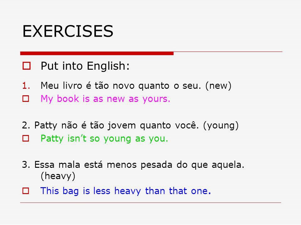 EXERCISES Put into English: 1.Meu livro é tão novo quanto o seu. (new) My book is as new as yours. 2. Patty não é tão jovem quanto você. (young) Patty