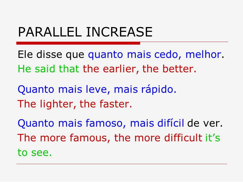 PARALLEL INCREASE Ele disse que quanto mais cedo, melhor. He said that the earlier, the better. Quanto mais leve, mais rápido. The lighter, the faster