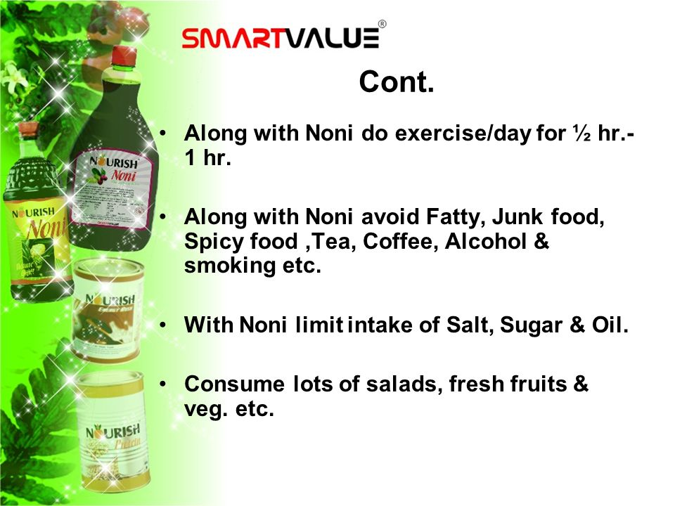 Cont. Along with Noni do exercise/day for ½ hr.- 1 hr. Along with Noni avoid Fatty, Junk food, Spicy food,Tea, Coffee, Alcohol & smoking etc. With Non