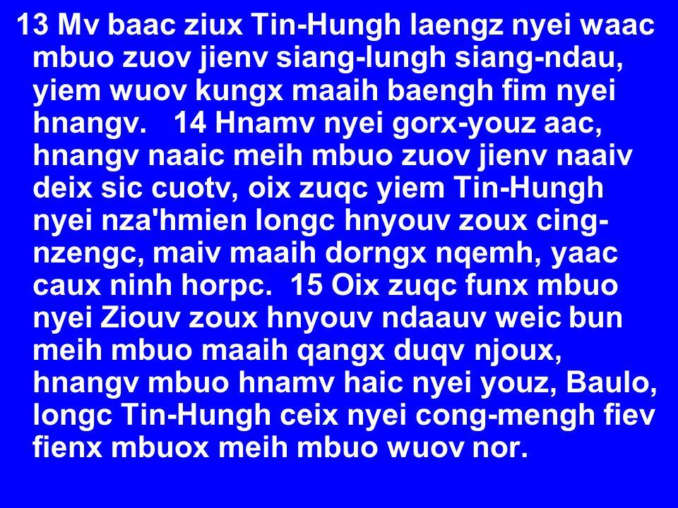 13 Mv baac ziux Tin-Hungh laengz nyei waac mbuo zuov jienv siang-lungh siang-ndau, yiem wuov kungx maaih baengh fim nyei hnangv. 14 Hnamv nyei gorx-yo