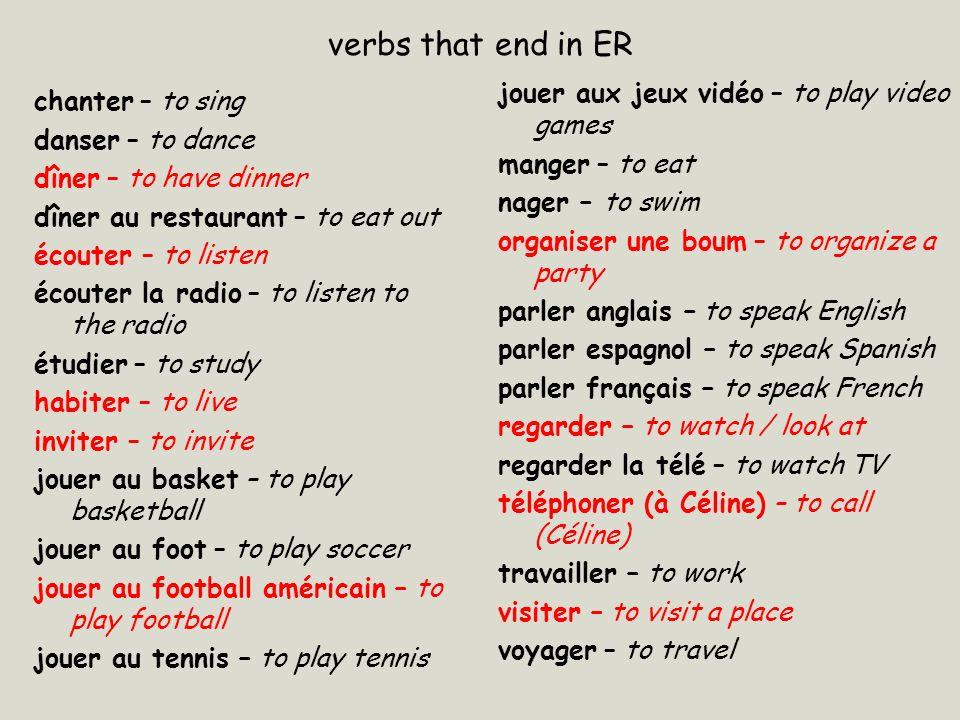 verbs that end in ER chanter – to sing danser – to dance dîner – to have dinner dîner au restaurant – to eat out écouter – to listen écouter la radio