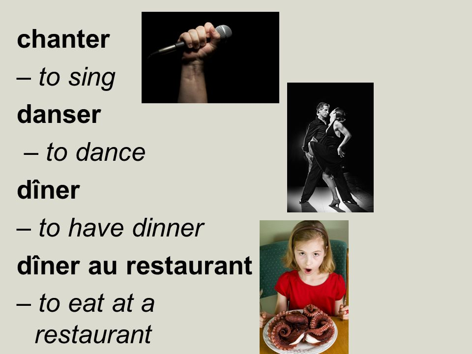 chanter – to sing danser – to dance dîner – to have dinner dîner au restaurant – to eat at a restaurant