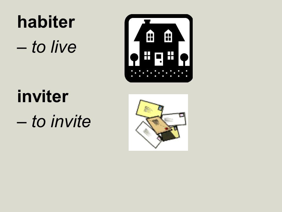habiter – to live inviter – to invite