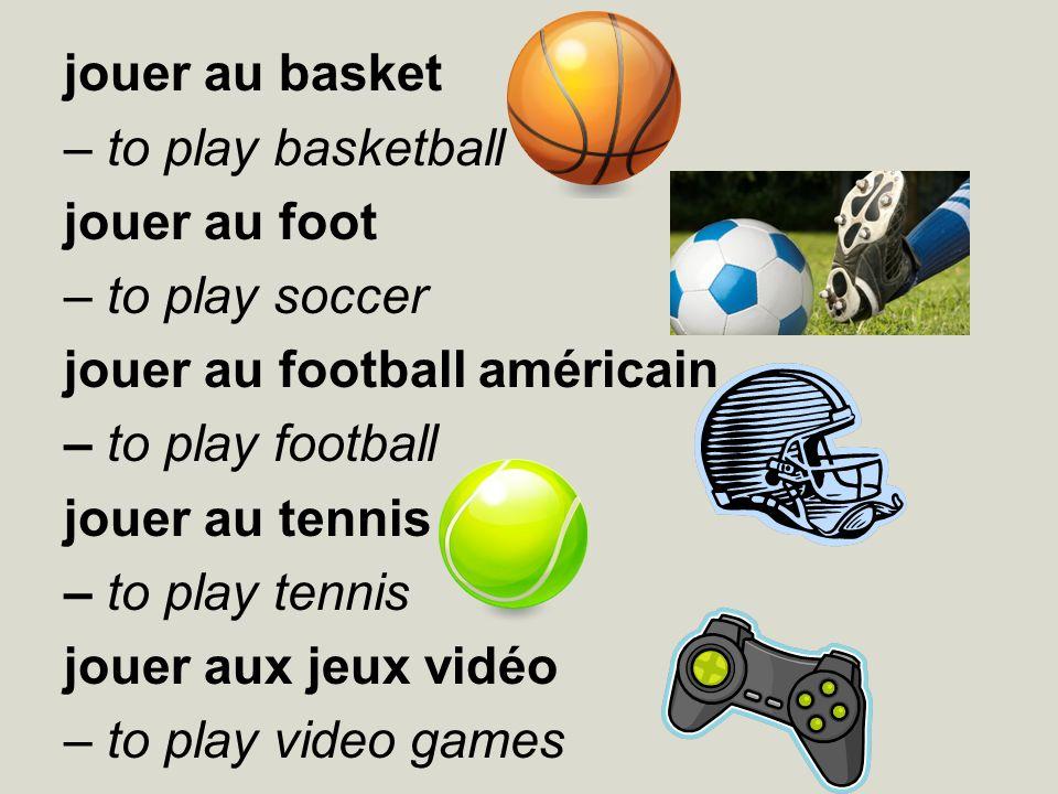 jouer au basket – to play basketball jouer au foot – to play soccer jouer au football américain – to play football jouer au tennis – to play tennis jo