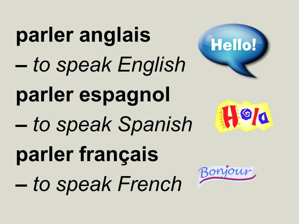 parler anglais – to speak English parler espagnol – to speak Spanish parler français – to speak French