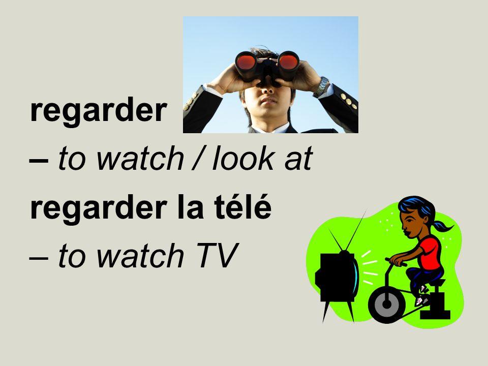 regarder – to watch / look at regarder la télé – to watch TV