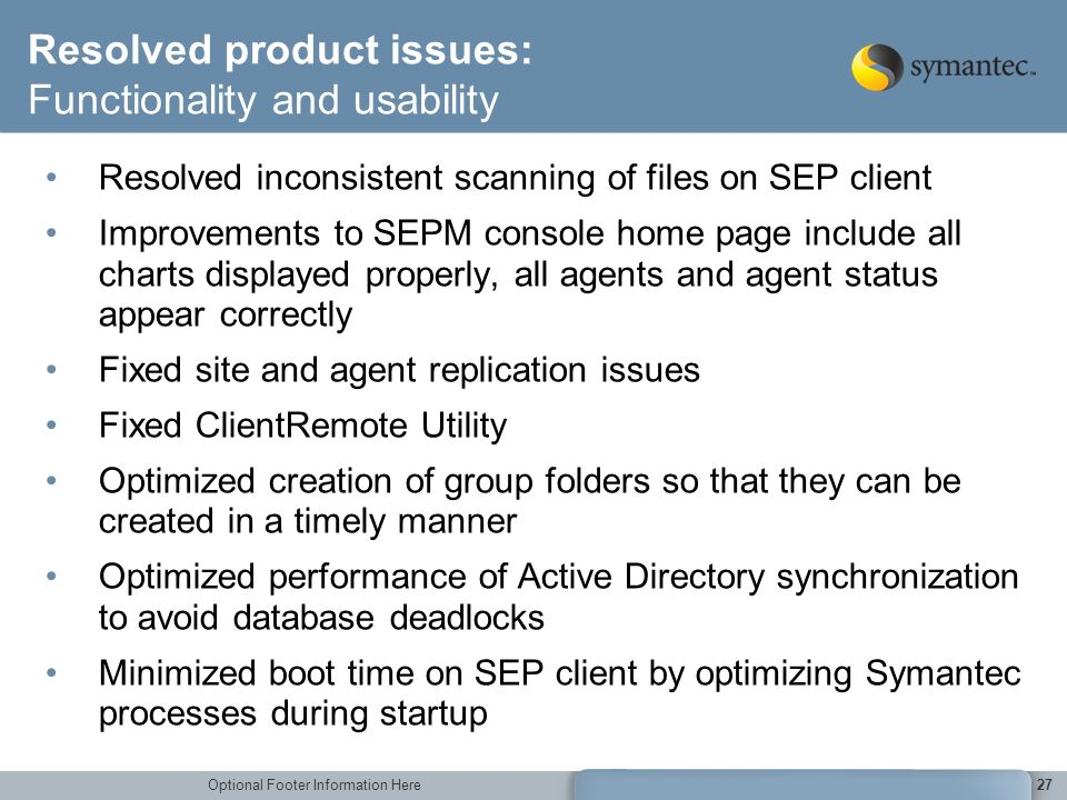 Optional Footer Information Here27 Resolved product issues: Functionality and usability Resolved inconsistent scanning of files on SEP client Improvem