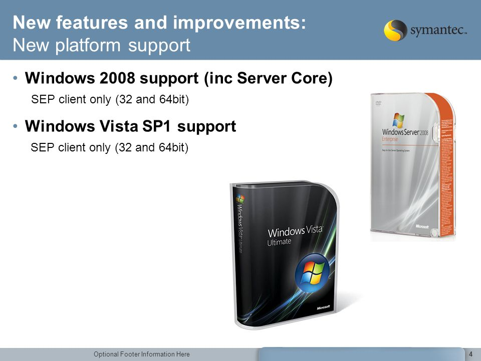 Optional Footer Information Here4 New features and improvements: New platform support Windows 2008 support (inc Server Core) SEP client only (32 and 6