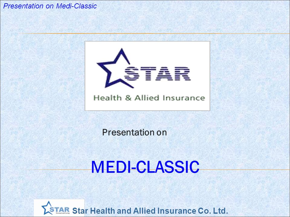 Star Health and Allied Insurance Co. Ltd. Presentation on Medi-Classic Presentation on MEDI-CLASSIC