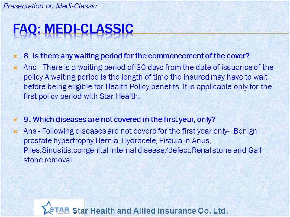 Star Health and Allied Insurance Co. Ltd. Presentation on Medi-Classic 8. Is there any waiting period for the commencement of the cover? Ans –There is