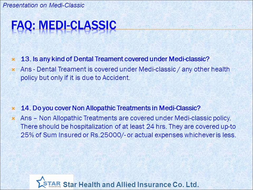 Star Health and Allied Insurance Co. Ltd. Presentation on Medi-Classic 13. Is any kind of Dental Treament covered under Medi-classic? Ans - Dental Tre