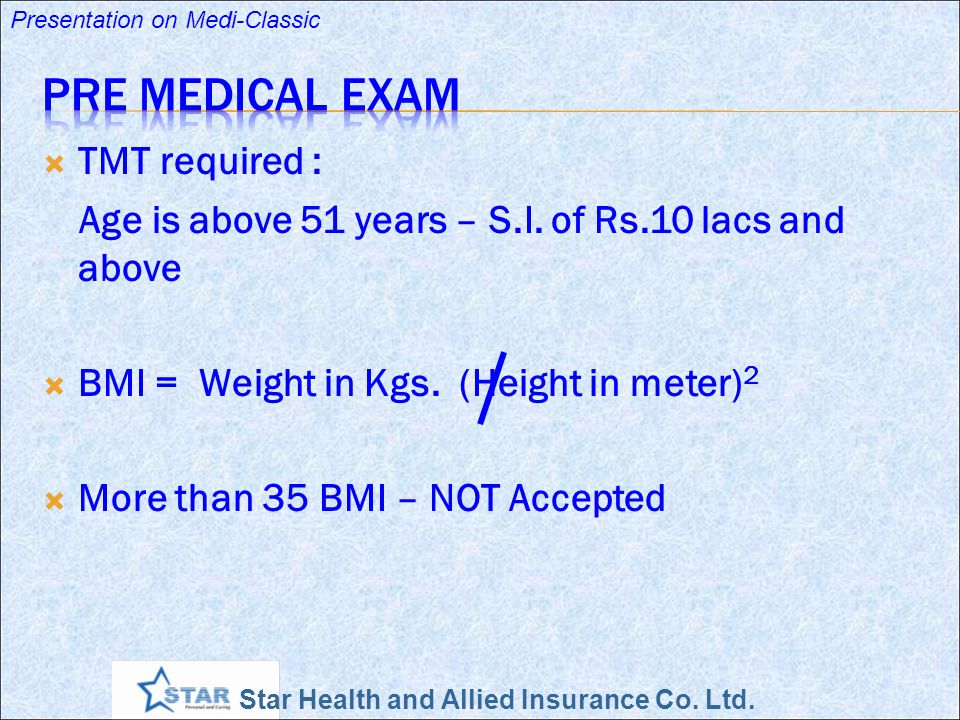 Star Health and Allied Insurance Co. Ltd. Presentation on Medi-Classic TMT required : Age is above 51 years – S.I. of Rs.10 lacs and above BMI = Weigh