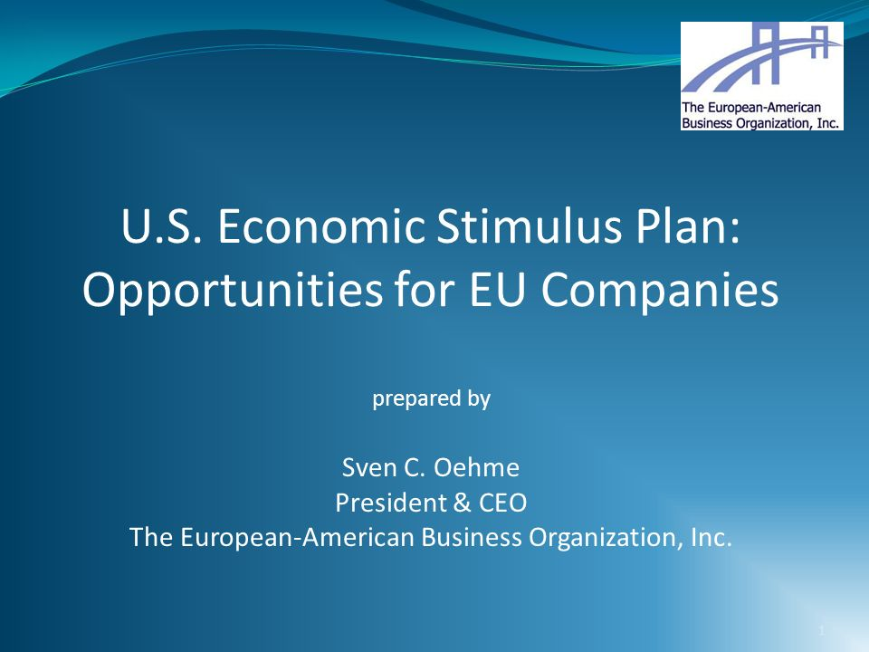1 U.S. Economic Stimulus Plan: Opportunities for EU Companies prepared by Sven C. Oehme President & CEO The European-American Business Organization, I