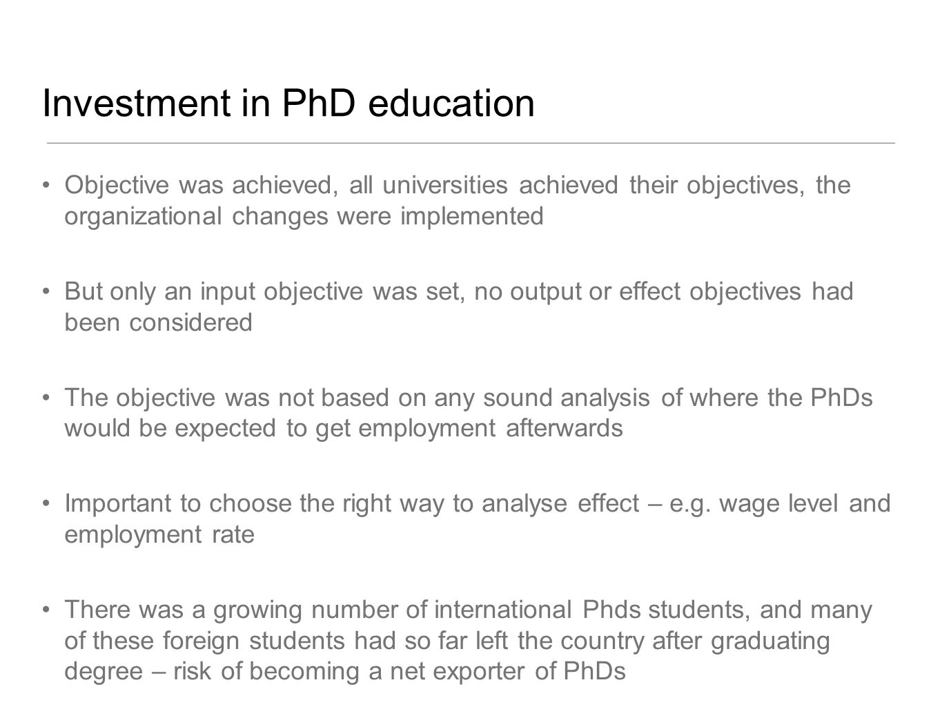 Investment in PhD education Objective was achieved, all universities achieved their objectives, the organizational changes were implemented But only an input objective was set, no output or effect objectives had been considered The objective was not based on any sound analysis of where the PhDs would be expected to get employment afterwards Important to choose the right way to analyse effect – e.g.